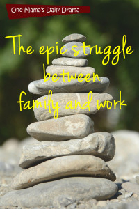 The epic struggle between family & work | One Mama's Daily Drama