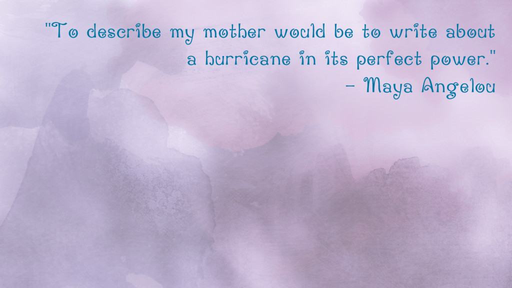 Mother's Day quotes for your desktop: Maya Angelou | One Mama's Daily Drama