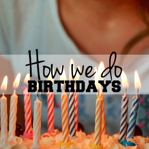 How we do birthdays | One Mama's Daily Drama --- Peek into this family's unique birthday traditions.