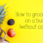 How to grocery shop on a budget {without coupons}